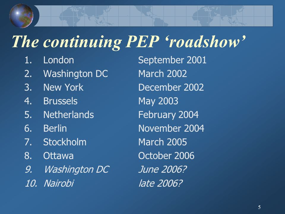 5 The continuing PEP roadshow 1.LondonSeptember Washington DCMarch New YorkDecember BrusselsMay NetherlandsFebruary BerlinNovember StockholmMarch OttawaOctober Washington DCJune 2006.