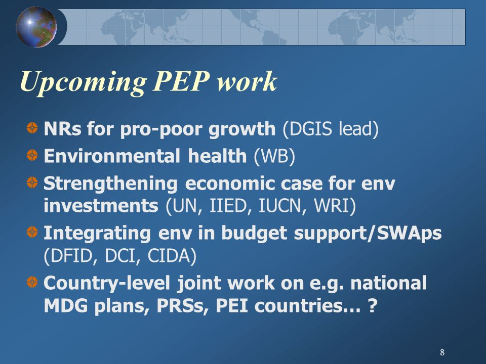 8 Upcoming PEP work NRs for pro-poor growth (DGIS lead) Environmental health (WB) Strengthening economic case for env investments (UN, IIED, IUCN, WRI) Integrating env in budget support/SWAps (DFID, DCI, CIDA) Country-level joint work on e.g.