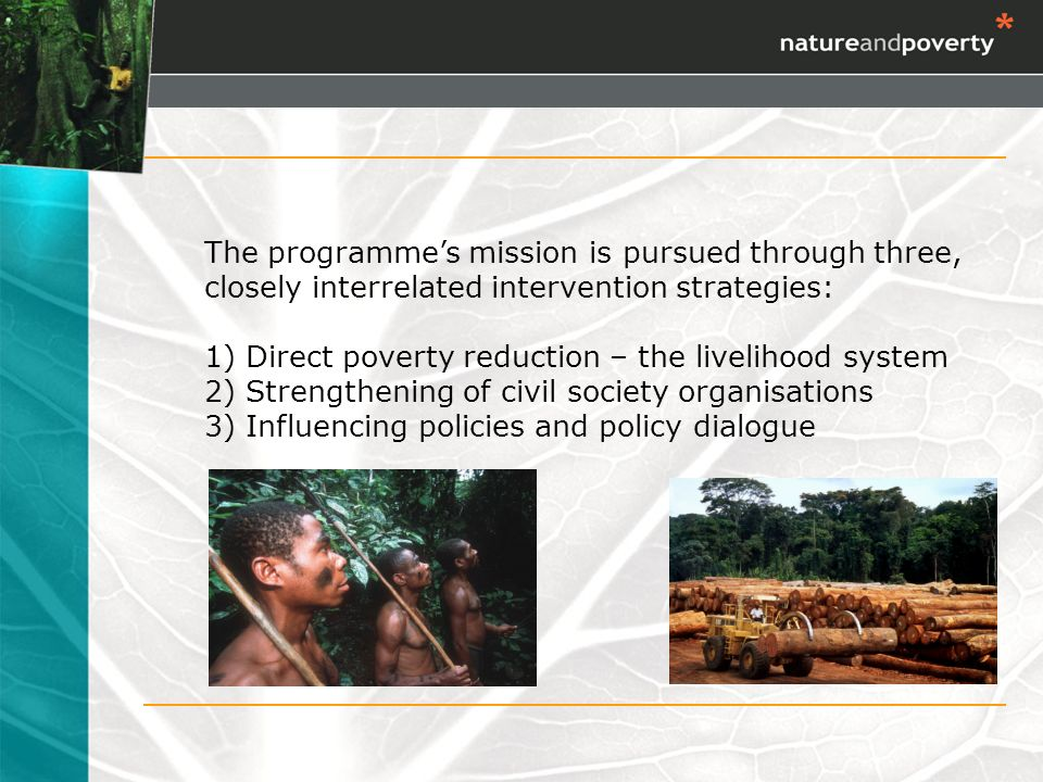 The programmes mission is pursued through three, closely interrelated intervention strategies: 1) Direct poverty reduction – the livelihood system 2) Strengthening of civil society organisations 3) Influencing policies and policy dialogue