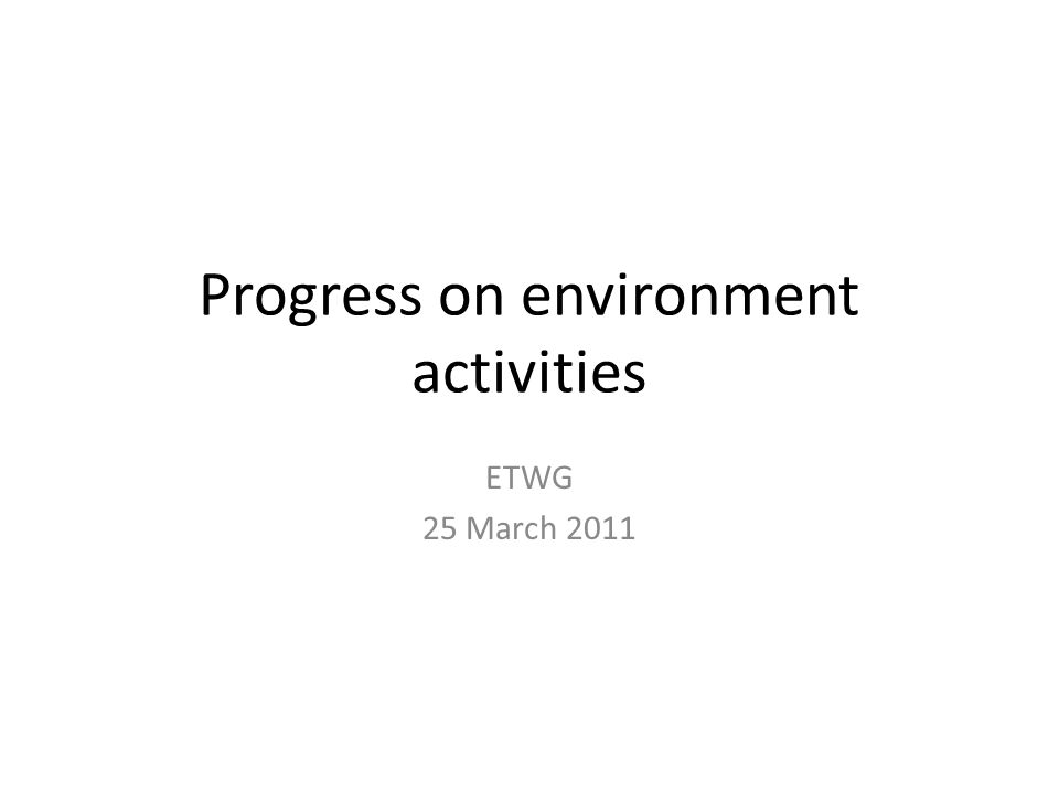 Progress on environment activities ETWG 25 March 2011