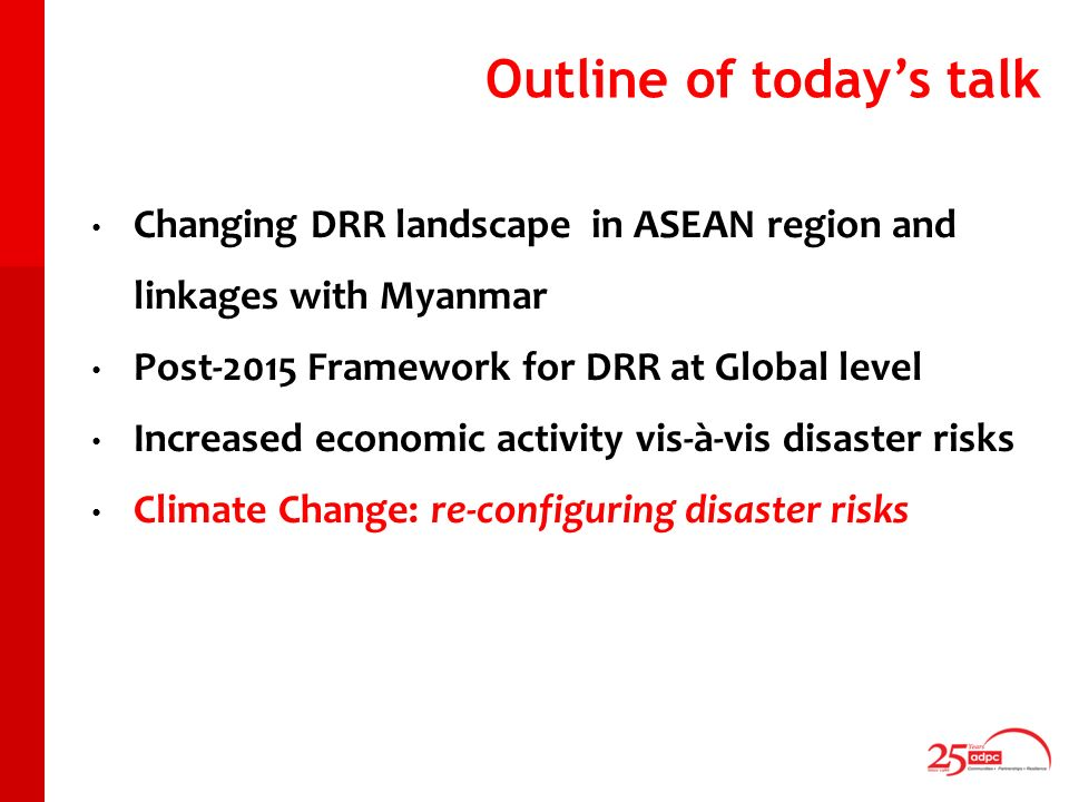 Outline of todays talk Changing DRR landscape in ASEAN region and linkages with Myanmar Post-2015 Framework for DRR at Global level Increased economic activity vis-à-vis disaster risks Climate Change: re-configuring disaster risks