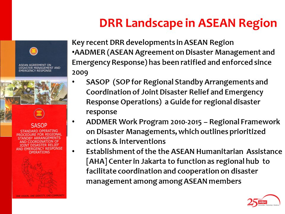 Key recent DRR developments in ASEAN Region AADMER (ASEAN Agreement on Disaster Management and Emergency Response) has been ratified and enforced since 2009 SASOP (SOP for Regional Standby Arrangements and Coordination of Joint Disaster Relief and Emergency Response Operations) a Guide for regional disaster response ADDMER Work Program – Regional Framework on Disaster Managements, which outlines prioritized actions & interventions Establishment of the the ASEAN Humanitarian Assistance [AHA] Center in Jakarta to function as regional hub to facilitate coordination and cooperation on disaster management among among ASEAN members DRR Landscape in ASEAN Region
