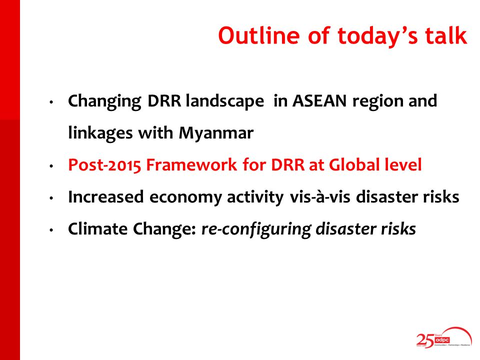 Outline of todays talk Changing DRR landscape in ASEAN region and linkages with Myanmar Post-2015 Framework for DRR at Global level Increased economy activity vis-à-vis disaster risks Climate Change: re-configuring disaster risks