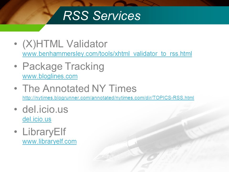 RSS Services (X)HTML Validator www.benhammersley.com/tools/xhtml_validator_to_rss.html www.benhammersley.com/tools/xhtml_validator_to_rss.html Package Tracking www.bloglines.com www.bloglines.com The Annotated NY Times http://nytimes.blogrunner.com/annotated/nytimes.com/dir/TOPICS-RSS.html http://nytimes.blogrunner.com/annotated/nytimes.com/dir/TOPICS-RSS.html del.icio.us LibraryElf www.libraryelf.com www.libraryelf.com