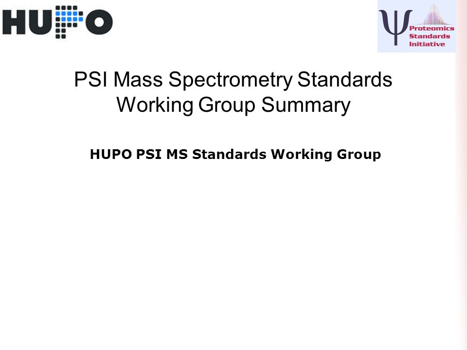 PSI Mass Spectrometry Standards Working Group Summary HUPO PSI MS Standards Working Group