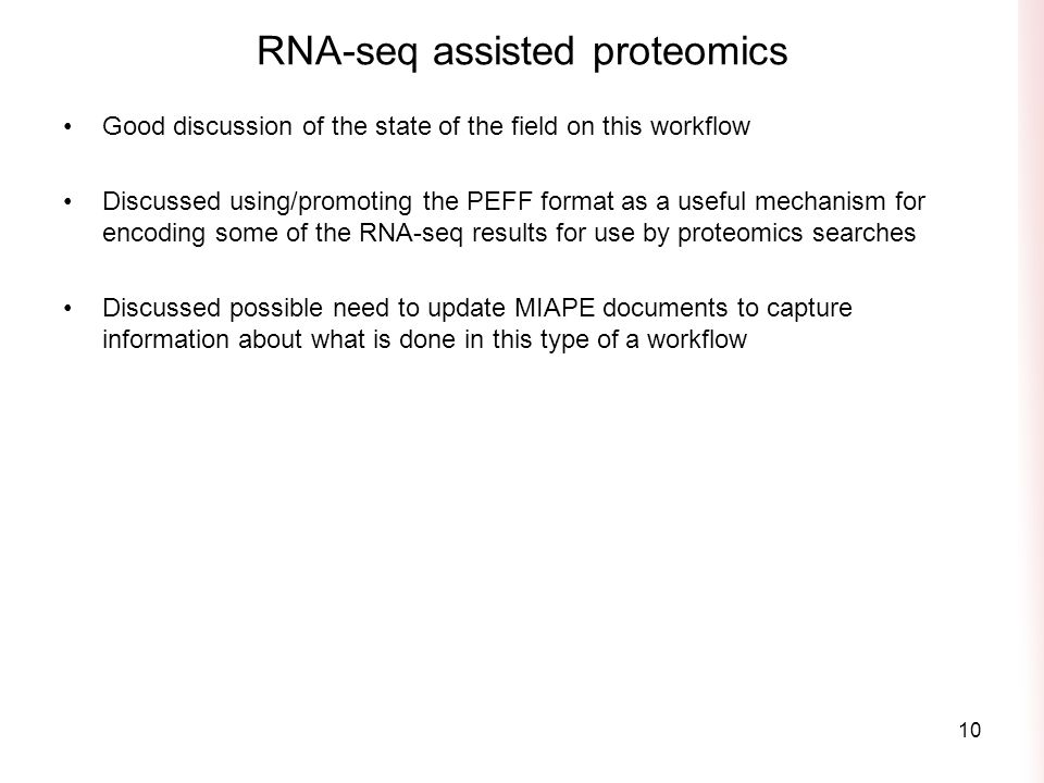 RNA-seq assisted proteomics Good discussion of the state of the field on this workflow Discussed using/promoting the PEFF format as a useful mechanism for encoding some of the RNA-seq results for use by proteomics searches Discussed possible need to update MIAPE documents to capture information about what is done in this type of a workflow 10
