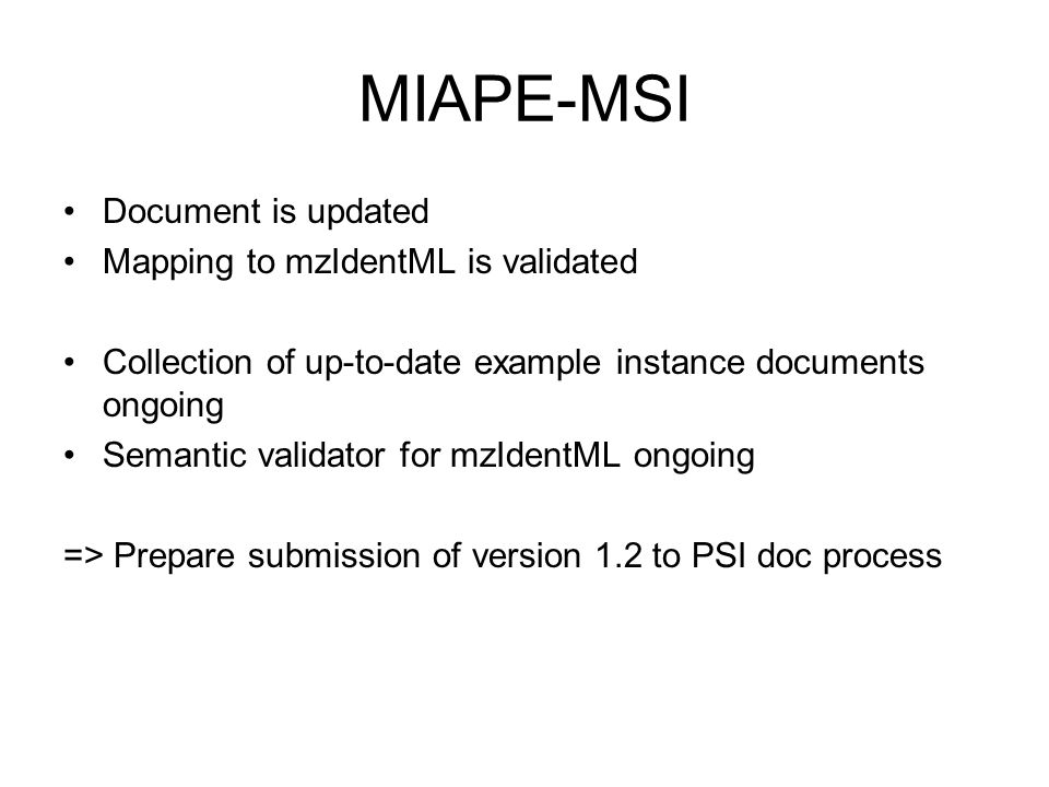 MIAPE-MSI Document is updated Mapping to mzIdentML is validated Collection of up-to-date example instance documents ongoing Semantic validator for mzIdentML ongoing => Prepare submission of version 1.2 to PSI doc process