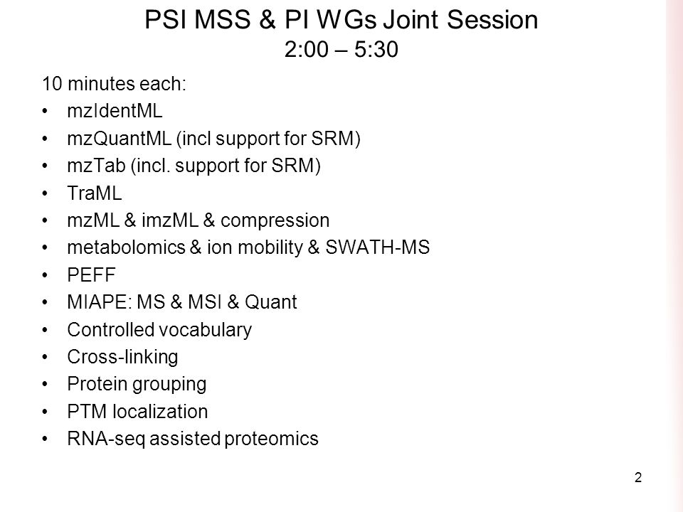 PSI MSS & PI WGs Joint Session 2:00 – 5:30 10 minutes each: mzIdentML mzQuantML (incl support for SRM) mzTab (incl.