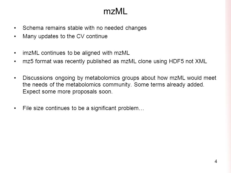 mzML Schema remains stable with no needed changes Many updates to the CV continue imzML continues to be aligned with mzML mz5 format was recently published as mzML clone using HDF5 not XML Discussions ongoing by metabolomics groups about how mzML would meet the needs of the metabolomics community.