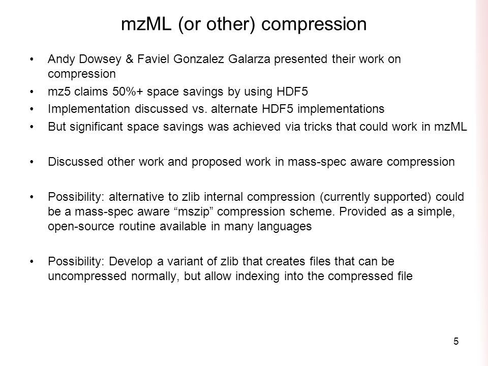 mzML (or other) compression Andy Dowsey & Faviel Gonzalez Galarza presented their work on compression mz5 claims 50%+ space savings by using HDF5 Implementation discussed vs.