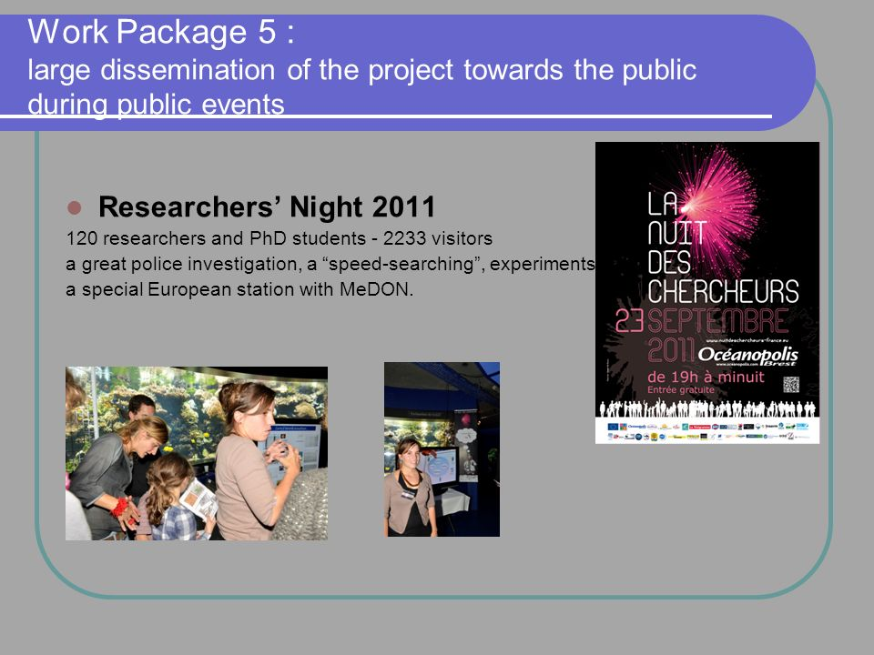 Work Package 5 : large dissemination of the project towards the public during public events Researchers Night 2011 120 researchers and PhD students - 2233 visitors a great police investigation, a speed-searching, experiments a special European station with MeDON.