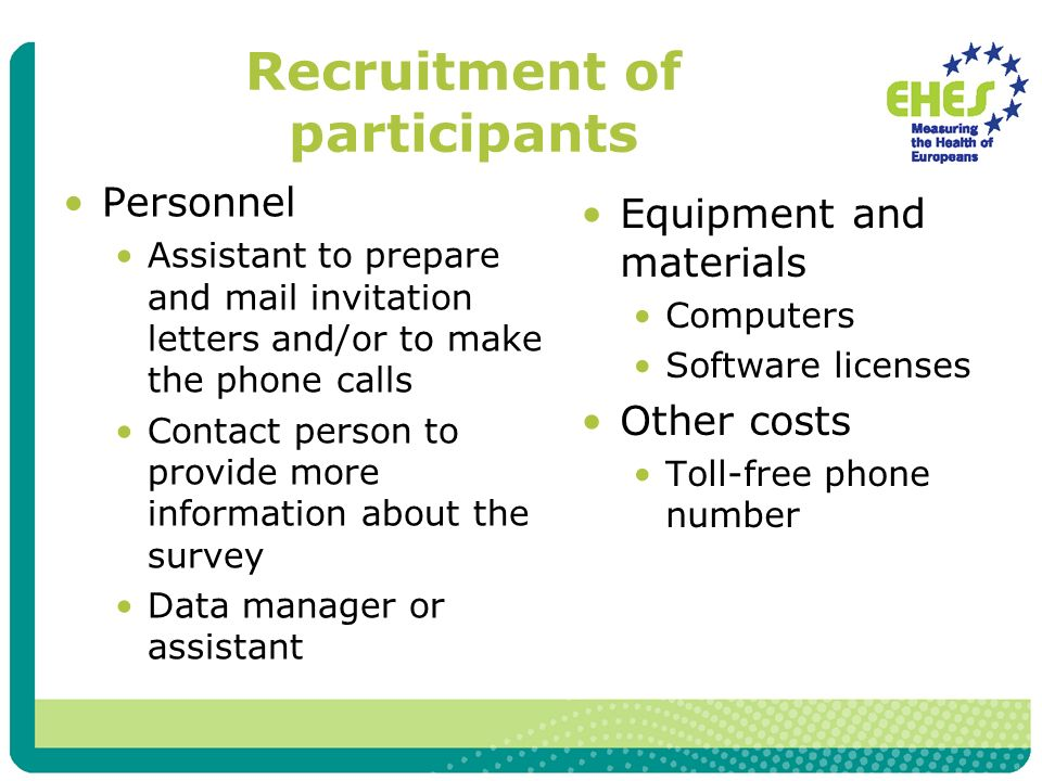 Recruitment of participants Personnel Assistant to prepare and mail invitation letters and/or to make the phone calls Contact person to provide more information about the survey Data manager or assistant Equipment and materials Computers Software licenses Other costs Toll-free phone number