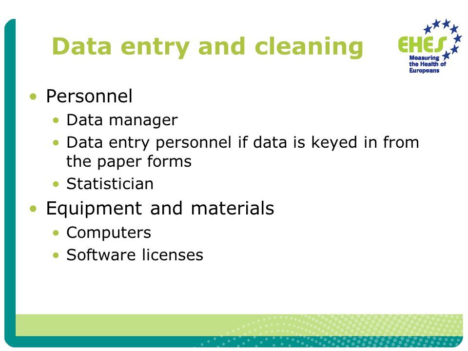 Data entry and cleaning Personnel Data manager Data entry personnel if data is keyed in from the paper forms Statistician Equipment and materials Computers Software licenses