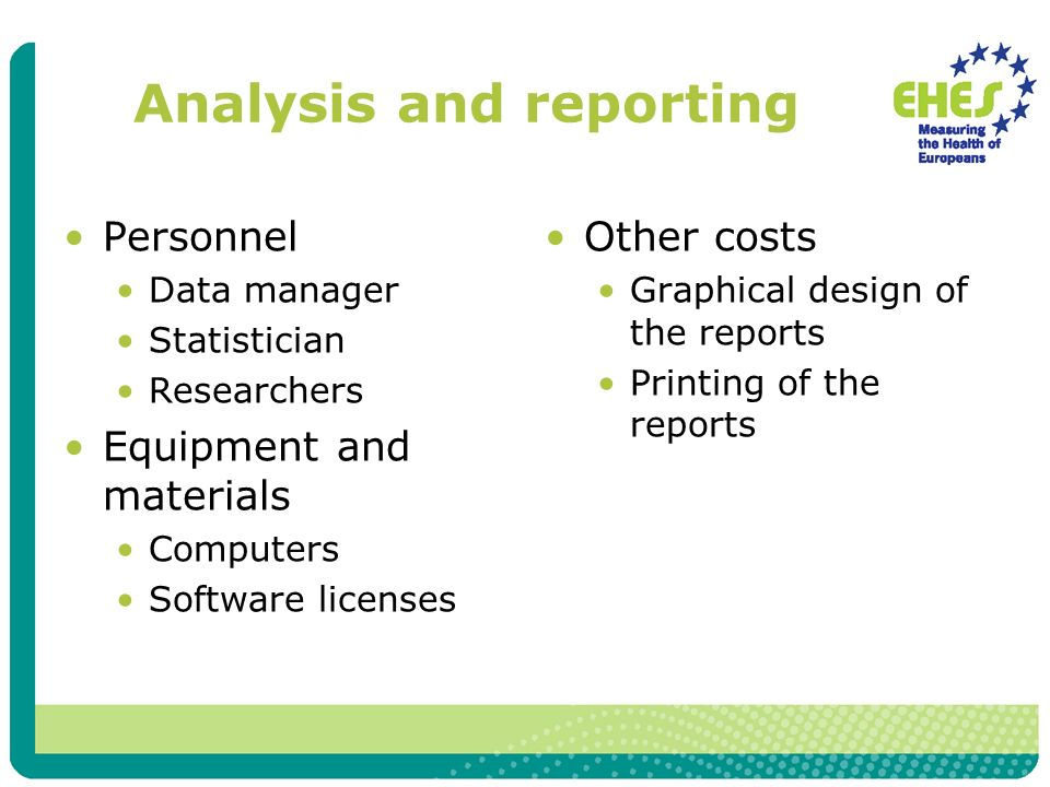 Analysis and reporting Personnel Data manager Statistician Researchers Equipment and materials Computers Software licenses Other costs Graphical design of the reports Printing of the reports