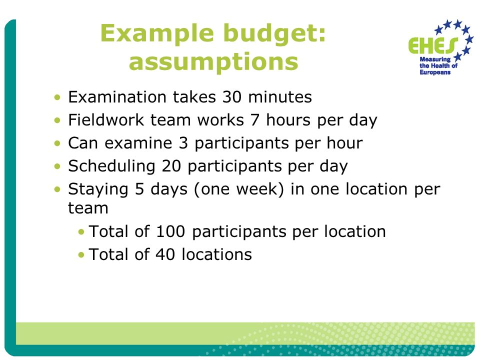 Example budget: assumptions Examination takes 30 minutes Fieldwork team works 7 hours per day Can examine 3 participants per hour Scheduling 20 participants per day Staying 5 days (one week) in one location per team Total of 100 participants per location Total of 40 locations