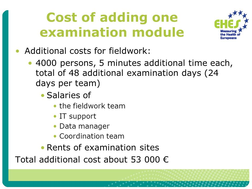 Cost of adding one examination module Additional costs for fieldwork: 4000 persons, 5 minutes additional time each, total of 48 additional examination days (24 days per team) Salaries of the fieldwork team IT support Data manager Coordination team Rents of examination sites Total additional cost about