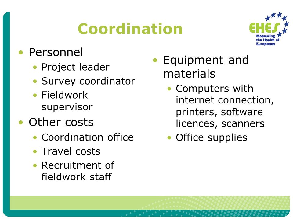 Coordination Personnel Project leader Survey coordinator Fieldwork supervisor Other costs Coordination office Travel costs Recruitment of fieldwork staff Equipment and materials Computers with internet connection, printers, software licences, scanners Office supplies
