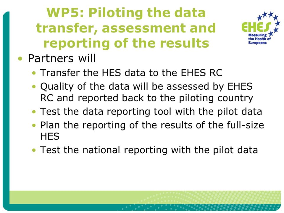 WP5: Piloting the data transfer, assessment and reporting of the results Partners will Transfer the HES data to the EHES RC Quality of the data will be assessed by EHES RC and reported back to the piloting country Test the data reporting tool with the pilot data Plan the reporting of the results of the full-size HES Test the national reporting with the pilot data