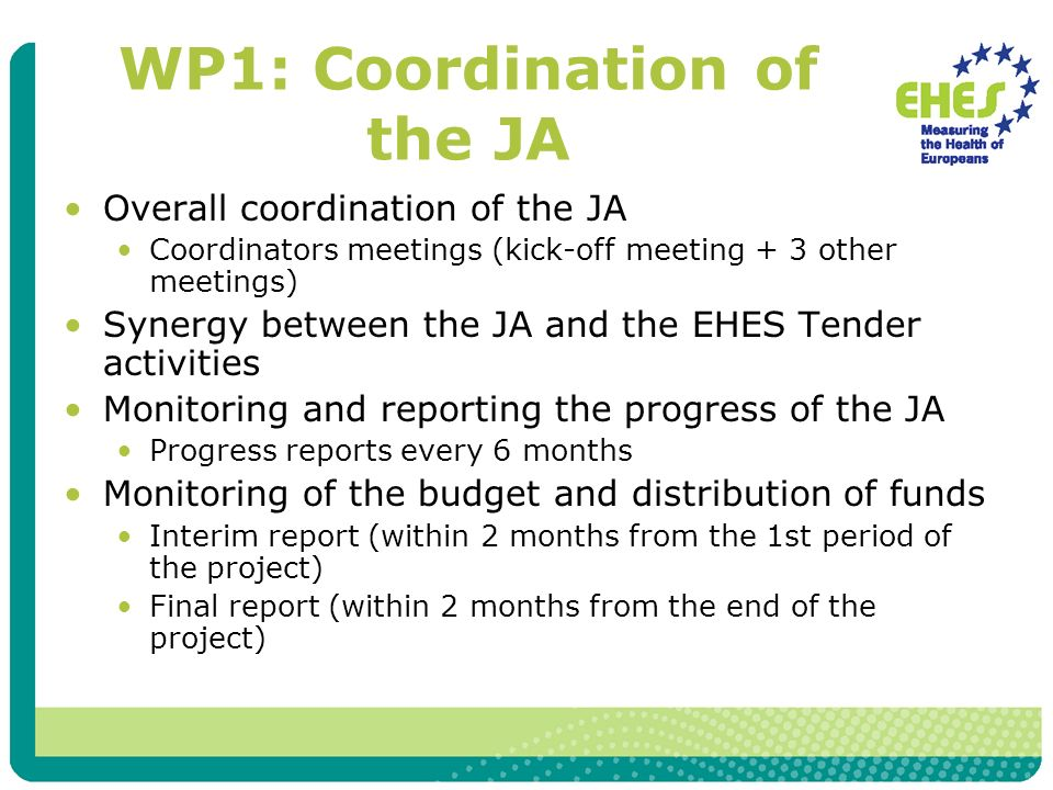 WP1: Coordination of the JA Overall coordination of the JA Coordinators meetings (kick-off meeting + 3 other meetings) Synergy between the JA and the EHES Tender activities Monitoring and reporting the progress of the JA Progress reports every 6 months Monitoring of the budget and distribution of funds Interim report (within 2 months from the 1st period of the project) Final report (within 2 months from the end of the project)