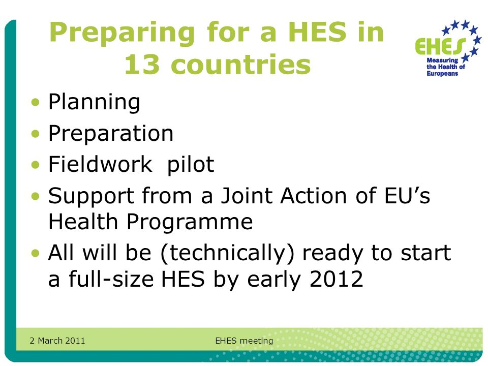 2 March 2011EHES meeting Preparing for a HES in 13 countries Planning Preparation Fieldwork pilot Support from a Joint Action of EUs Health Programme All will be (technically) ready to start a full-size HES by early 2012