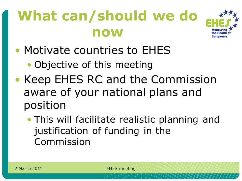 2 March 2011EHES meeting What can/should we do now Motivate countries to EHES Objective of this meeting Keep EHES RC and the Commission aware of your national plans and position This will facilitate realistic planning and justification of funding in the Commission