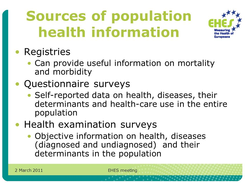 2 March 2011EHES meeting Sources of population health information Registries Can provide useful information on mortality and morbidity Questionnaire surveys Self-reported data on health, diseases, their determinants and health-care use in the entire population Health examination surveys Objective information on health, diseases (diagnosed and undiagnosed) and their determinants in the population