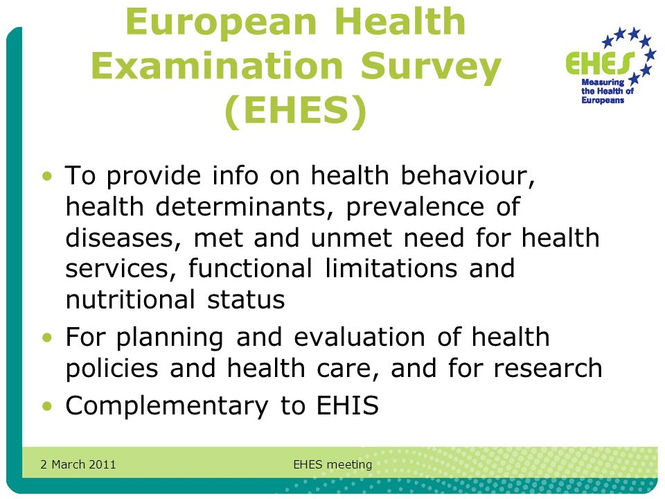 2 March 2011EHES meeting European Health Examination Survey (EHES) To provide info on health behaviour, health determinants, prevalence of diseases, met and unmet need for health services, functional limitations and nutritional status For planning and evaluation of health policies and health care, and for research Complementary to EHIS