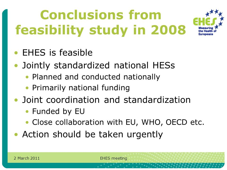 2 March 2011EHES meeting Conclusions from feasibility study in 2008 EHES is feasible Jointly standardized national HESs Planned and conducted nationally Primarily national funding Joint coordination and standardization Funded by EU Close collaboration with EU, WHO, OECD etc.
