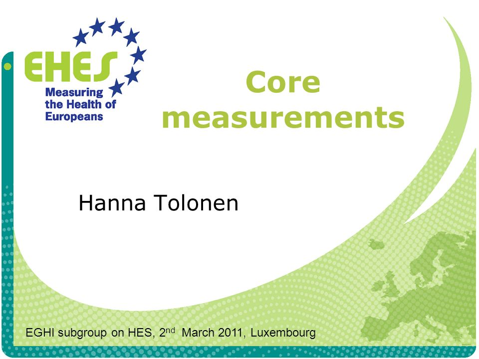 Core measurements Hanna Tolonen EGHI subgroup on HES, 2 nd March 2011, Luxembourg
