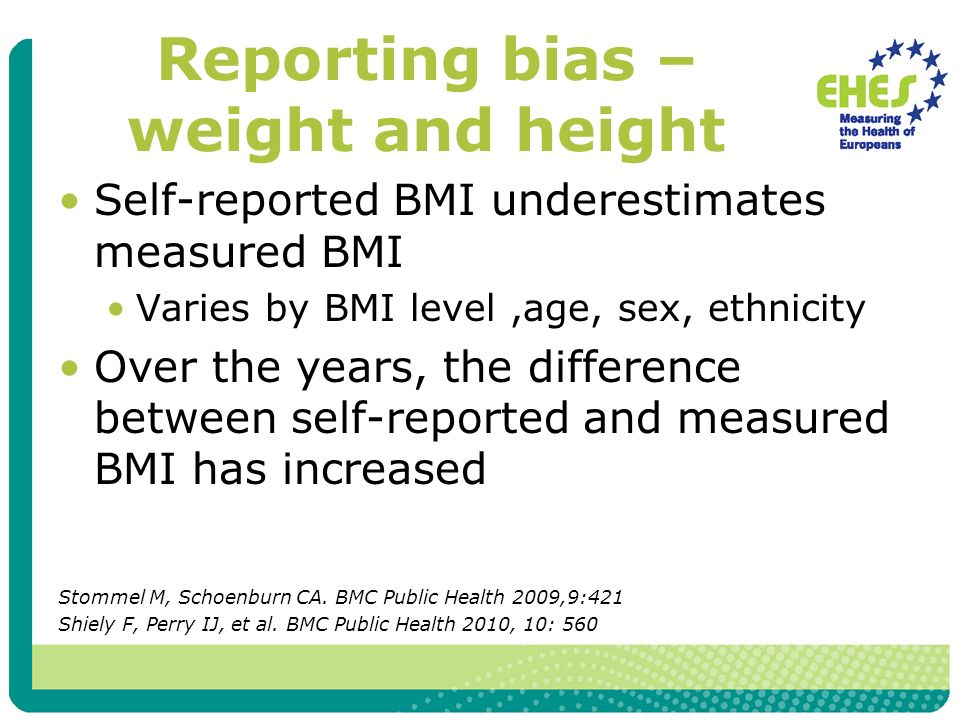 Reporting bias – weight and height Self-reported BMI underestimates measured BMI Varies by BMI level,age, sex, ethnicity Over the years, the difference between self-reported and measured BMI has increased Stommel M, Schoenburn CA.