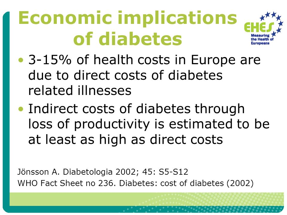 Economic implications of diabetes 3-15% of health costs in Europe are due to direct costs of diabetes related illnesses Indirect costs of diabetes through loss of productivity is estimated to be at least as high as direct costs Jönsson A.