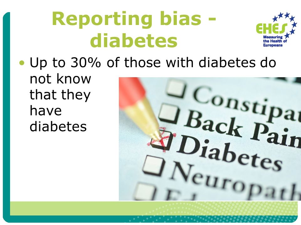Reporting bias - diabetes Up to 30% of those with diabetes do not know that they have diabetes