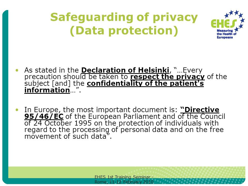 EHES 1st Training Seminar - Rome, February 2010 Safeguarding of privacy (Data protection) As stated in the Declaration of Helsinki, …Every precaution should be taken to respect the privacy of the subject [and] the confidentiality of the patient s information….