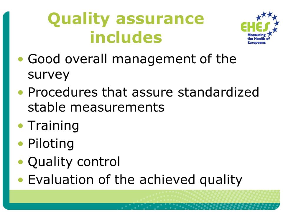 Quality assurance includes Good overall management of the survey Procedures that assure standardized stable measurements Training Piloting Quality control Evaluation of the achieved quality