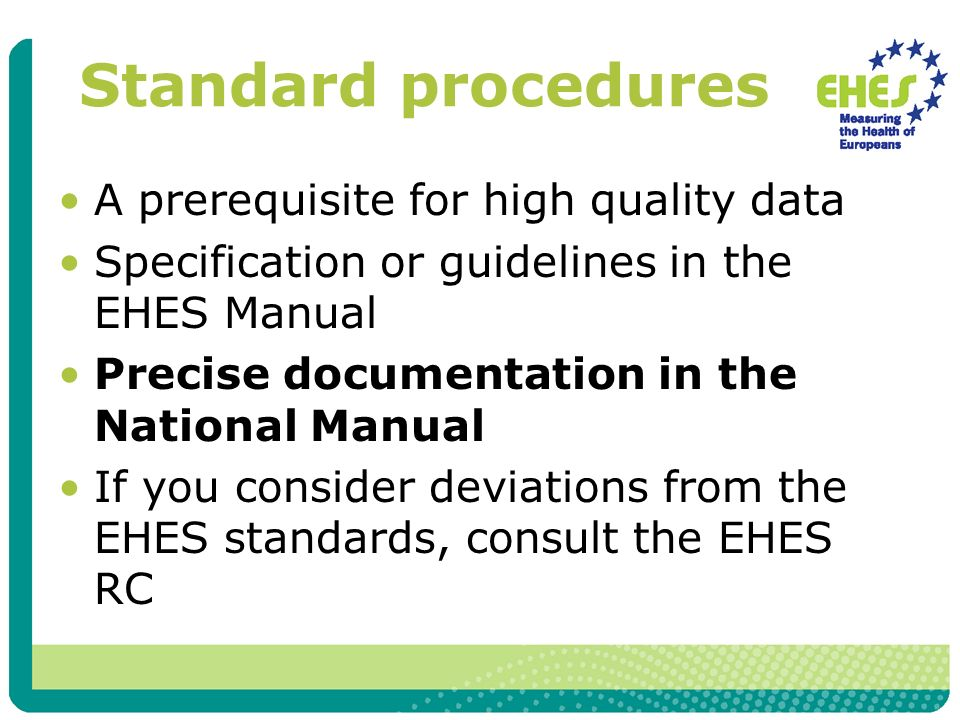Standard procedures A prerequisite for high quality data Specification or guidelines in the EHES Manual Precise documentation in the National Manual If you consider deviations from the EHES standards, consult the EHES RC