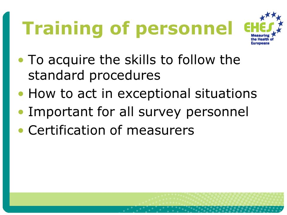 Training of personnel To acquire the skills to follow the standard procedures How to act in exceptional situations Important for all survey personnel Certification of measurers