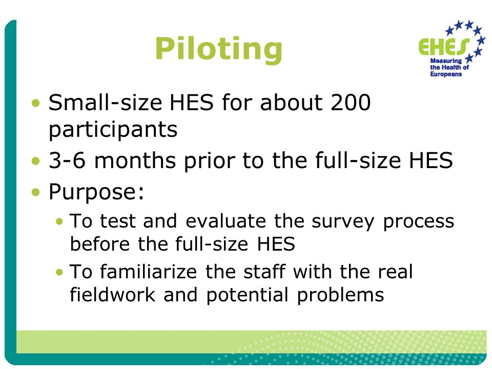 Piloting Small-size HES for about 200 participants 3-6 months prior to the full-size HES Purpose: To test and evaluate the survey process before the full-size HES To familiarize the staff with the real fieldwork and potential problems