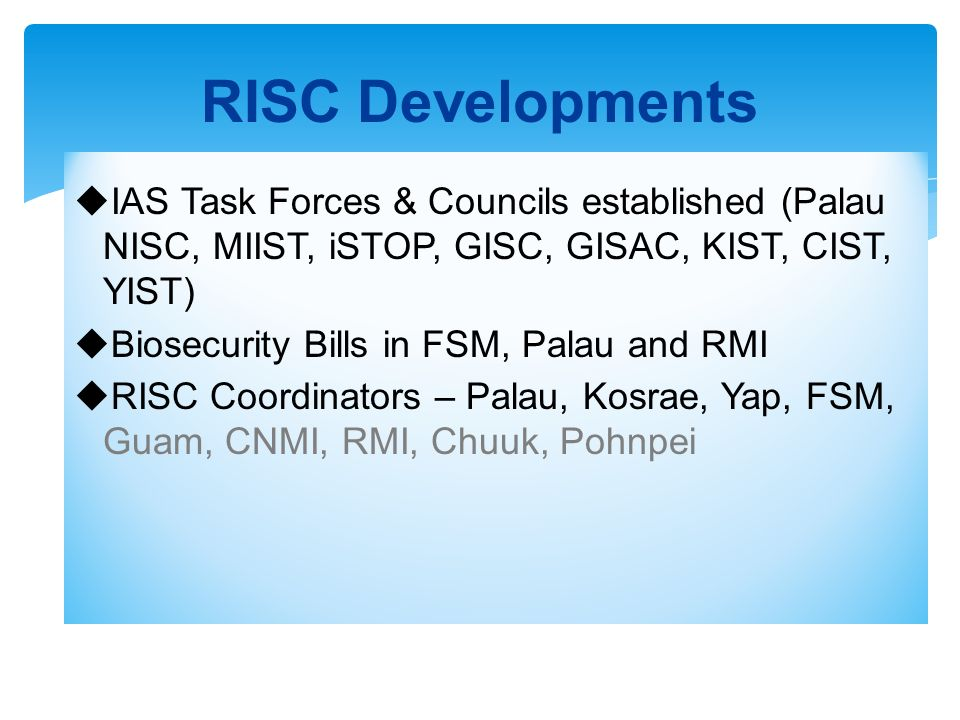 IAS Task Forces & Councils established (Palau NISC, MIIST, iSTOP, GISC, GISAC, KIST, CIST, YIST) Biosecurity Bills in FSM, Palau and RMI RISC Coordinators – Palau, Kosrae, Yap, FSM, Guam, CNMI, RMI, Chuuk, Pohnpei RISC Developments