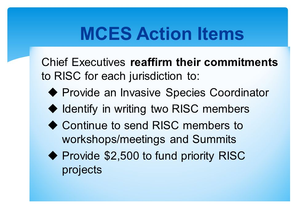 Chief Executives reaffirm their commitments to RISC for each jurisdiction to: Provide an Invasive Species Coordinator Identify in writing two RISC members Continue to send RISC members to workshops/meetings and Summits Provide $2,500 to fund priority RISC projects MCES Action Items