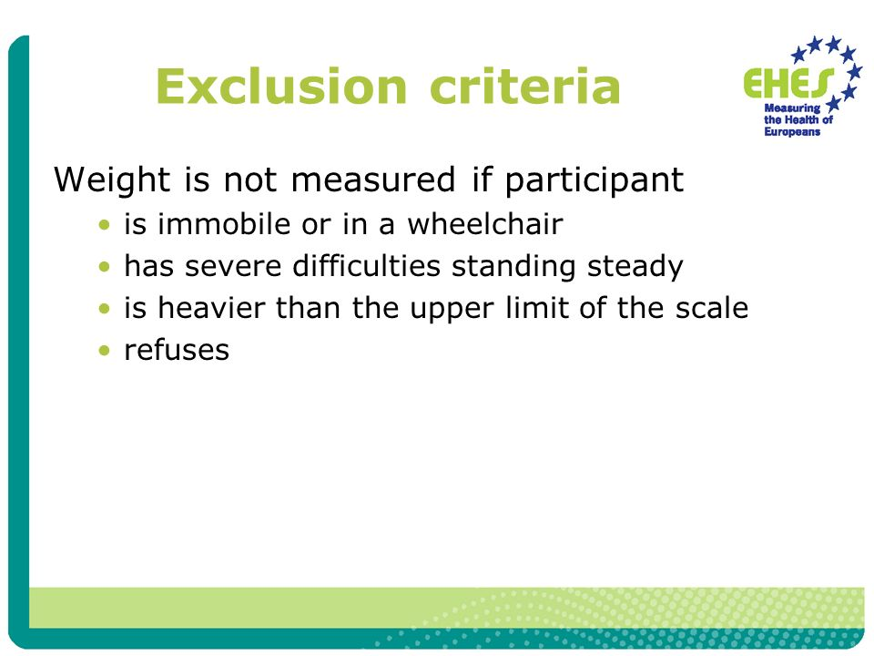 Exclusion criteria Weight is not measured if participant is immobile or in a wheelchair has severe difficulties standing steady is heavier than the upper limit of the scale refuses