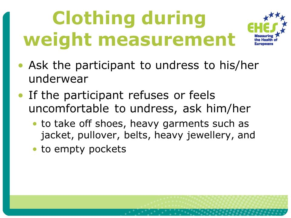Clothing during weight measurement Ask the participant to undress to his/her underwear If the participant refuses or feels uncomfortable to undress, ask him/her to take off shoes, heavy garments such as jacket, pullover, belts, heavy jewellery, and to empty pockets