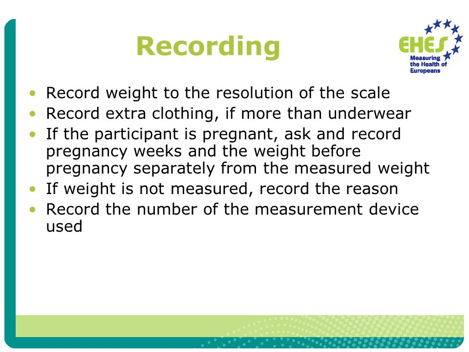 Recording Record weight to the resolution of the scale Record extra clothing, if more than underwear If the participant is pregnant, ask and record pregnancy weeks and the weight before pregnancy separately from the measured weight If weight is not measured, record the reason Record the number of the measurement device used