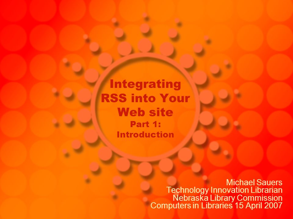 Integrating RSS into Your Web site Part 1: Introduction Michael Sauers Technology Innovation Librarian Nebraska Library Commission Computers in Libraries 15 April 2007