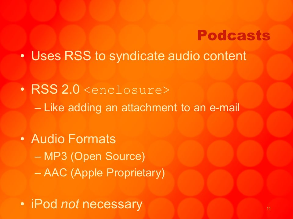 14 Podcasts Uses RSS to syndicate audio content RSS 2.0 –Like adding an attachment to an e-mail Audio Formats –MP3 (Open Source) –AAC (Apple Proprietary) iPod not necessary