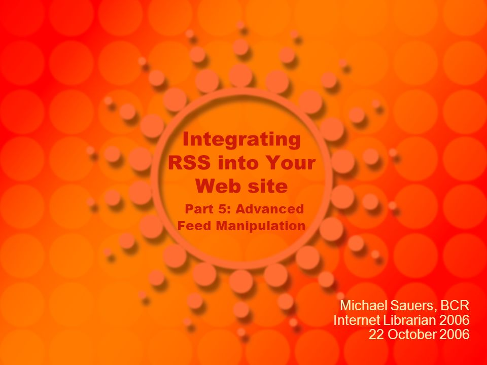 Integrating RSS into Your Web site Part 5: Advanced Feed Manipulation Michael Sauers, BCR Internet Librarian 2006 22 October 2006