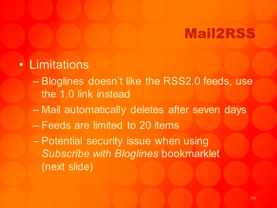 184 Mail2RSS Limitations –Bloglines doesnt like the RSS2.0 feeds, use the 1.0 link instead –Mail automatically deletes after seven days –Feeds are limited to 20 items –Potential security issue when using Subscribe with Bloglines bookmarklet (next slide)