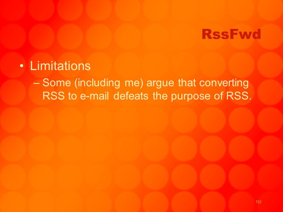 192 RssFwd Limitations –Some (including me) argue that converting RSS to e-mail defeats the purpose of RSS.