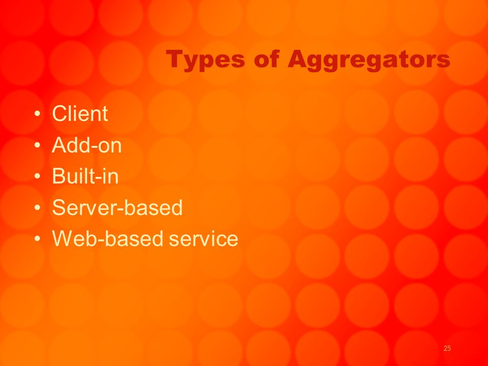 25 Types of Aggregators Client Add-on Built-in Server-based Web-based service