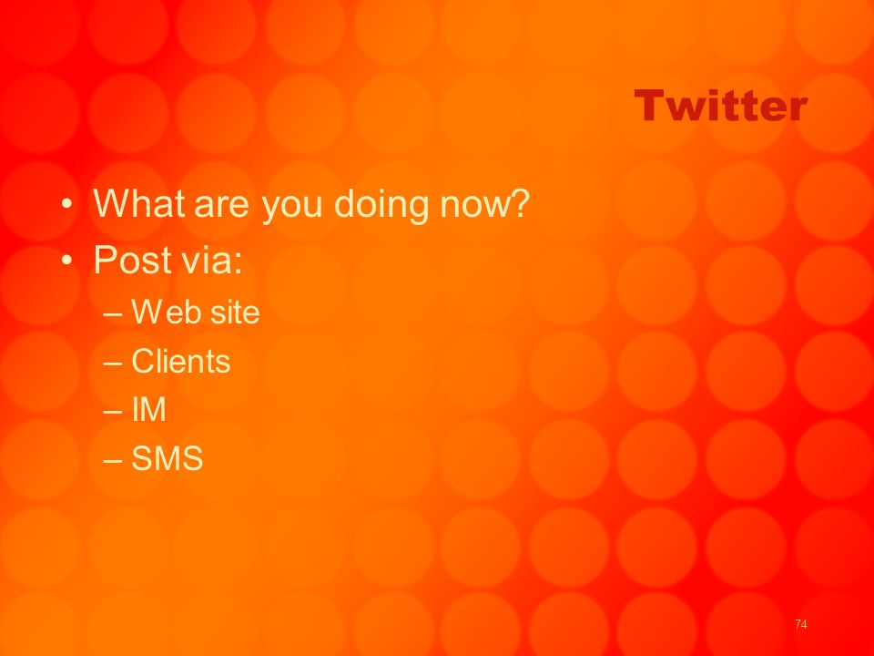 74 Twitter What are you doing now Post via: –Web site –Clients –IM –SMS