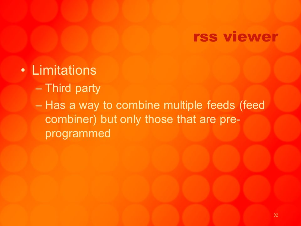 92 rss viewer Limitations –Third party –Has a way to combine multiple feeds (feed combiner) but only those that are pre- programmed